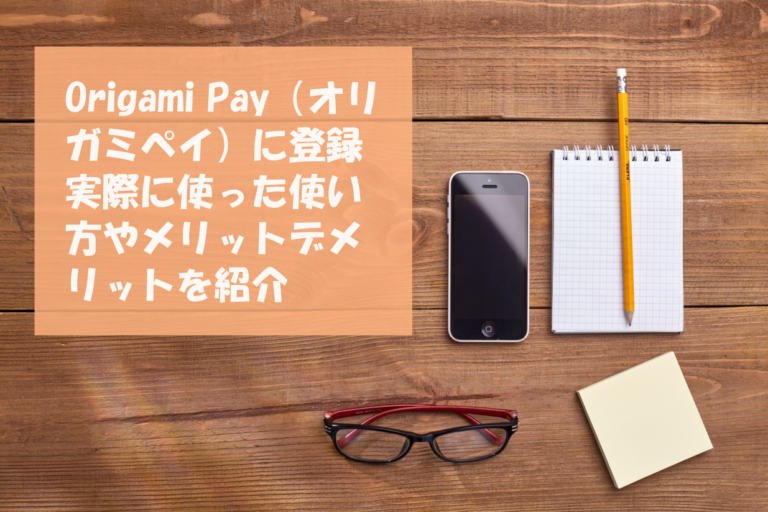 Origami Pay(オリガミペイ)に登録 実際に使った使い方やメリットデメリットを紹介