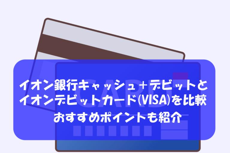 イオン銀行キャッシュ+デビットとイオンデビットカード(VISA)を比較|メリットデメリットも紹介