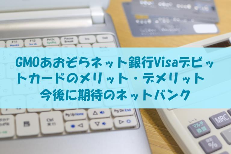 GMOあおぞらネット銀行Visaデビットカードのメリット・デメリット|今後に期待のネットバンク