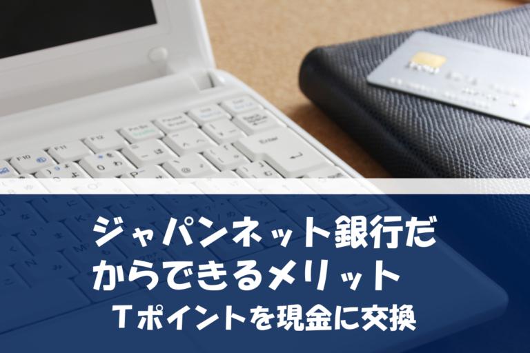 ジャパンネット銀行だからできるメリット|Tポイントを現金に交換