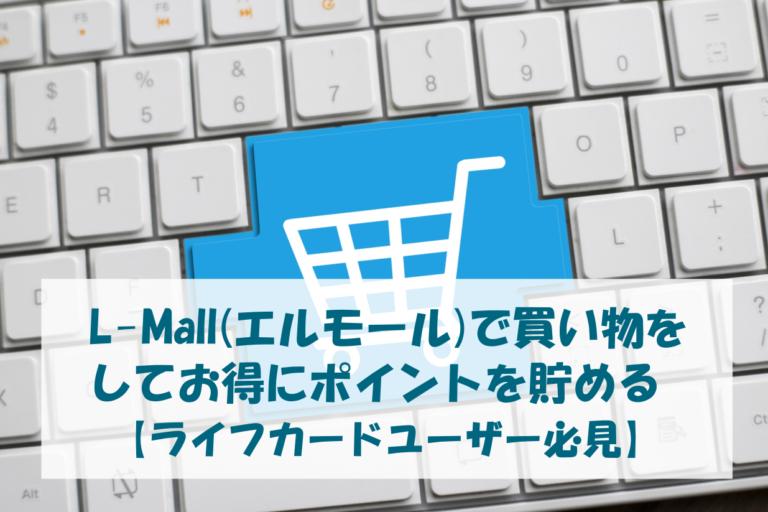 L-Mall(エルモール)で買い物をしてお得にポイントを貯める【ライフカードユーザー必見】