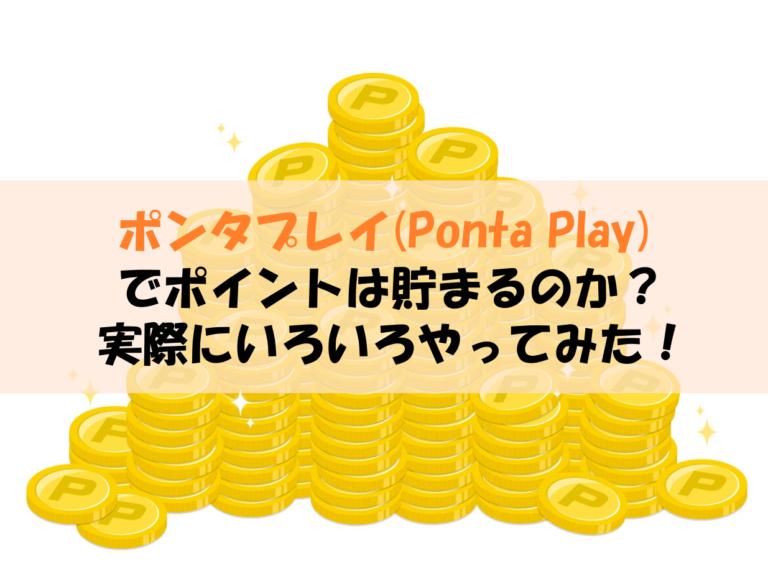 ポンタプレイ(Ponta Play)でポイントは貯まるのか?実際にいろいろやってみた!