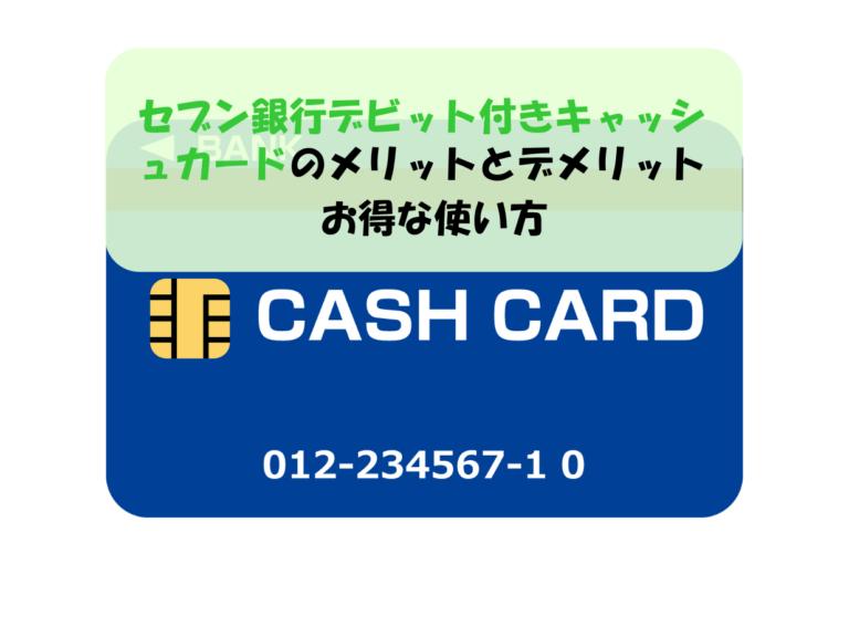 セブン銀行デビット付きキャッシュカードのメリットとデメリット|お得な使い方