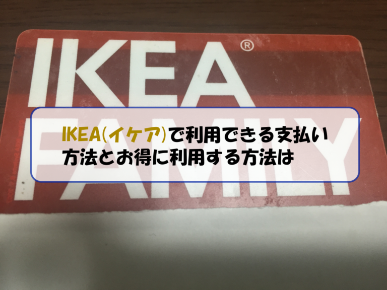 IKEA(イケア)で利用できる支払い方法とお得に利用する方法は