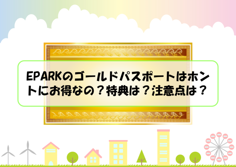 EPARKのゴールドパスポートはホントにお得なの?特典は?注意点は?
