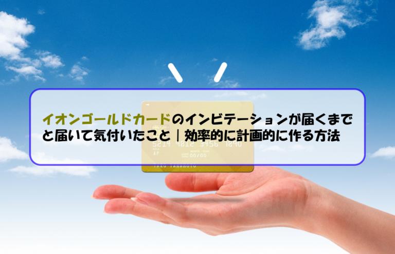 イオンゴールドカードのインビテーションが届くまでと届いて気付いたこと|効率的に計画的に作る方法