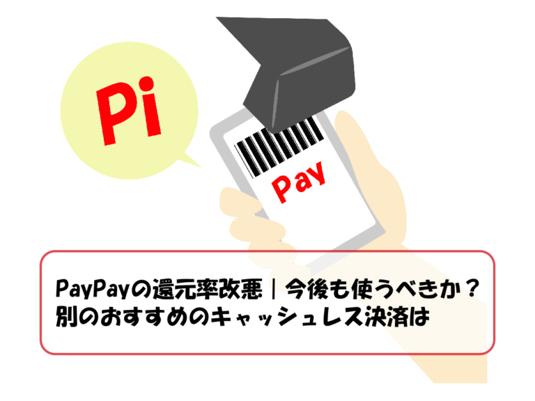 PayPayの還元率改悪|今後も使うべきか?別のおすすめのキャッシュレス決済は