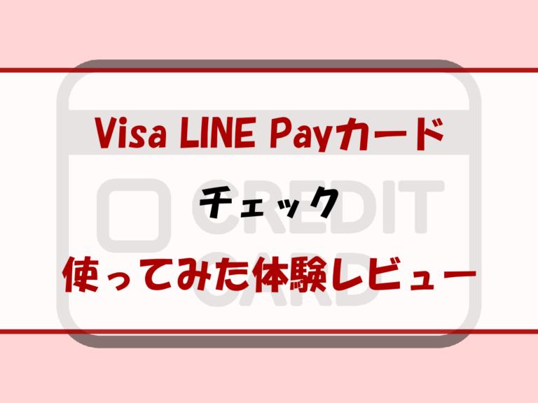 Visa LINE Payカードを使ってみた体験レビュー|メリットやデメリットは