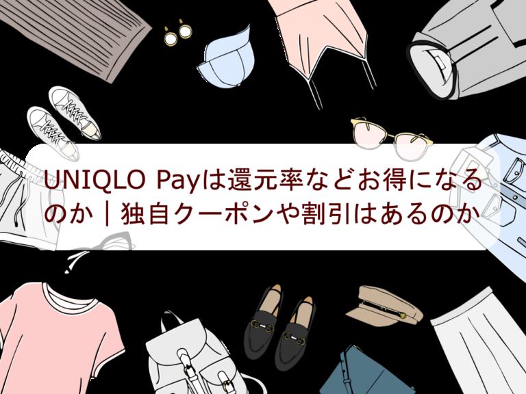 UNIQLO Payは還元率などお得になるのか|独自クーポンや割引はあるのか